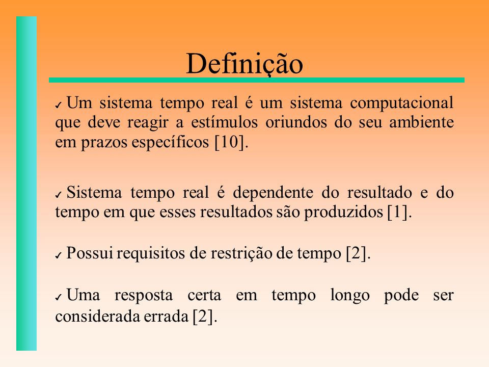 DefiniçãoUm sistema tempo real é um sistema computacional que deve reagir a estímulos oriundos do seu ambiente em prazos específicos [10].